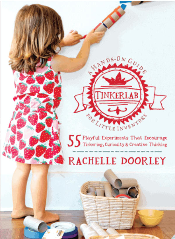 TinkerLab 55 Playful Experiments That Encourage Tinkering, Curiosity & Creative Thinking by Rachelle Doorley