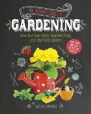 The Ultimate Guide to Gardening- Grow Your Own Indoor, Vegetable, Fairy, and Other Great Gardens
